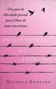Prisioneiras do Espelho, Um Guia de Liberdade para Filhas de Mães Narcisistas